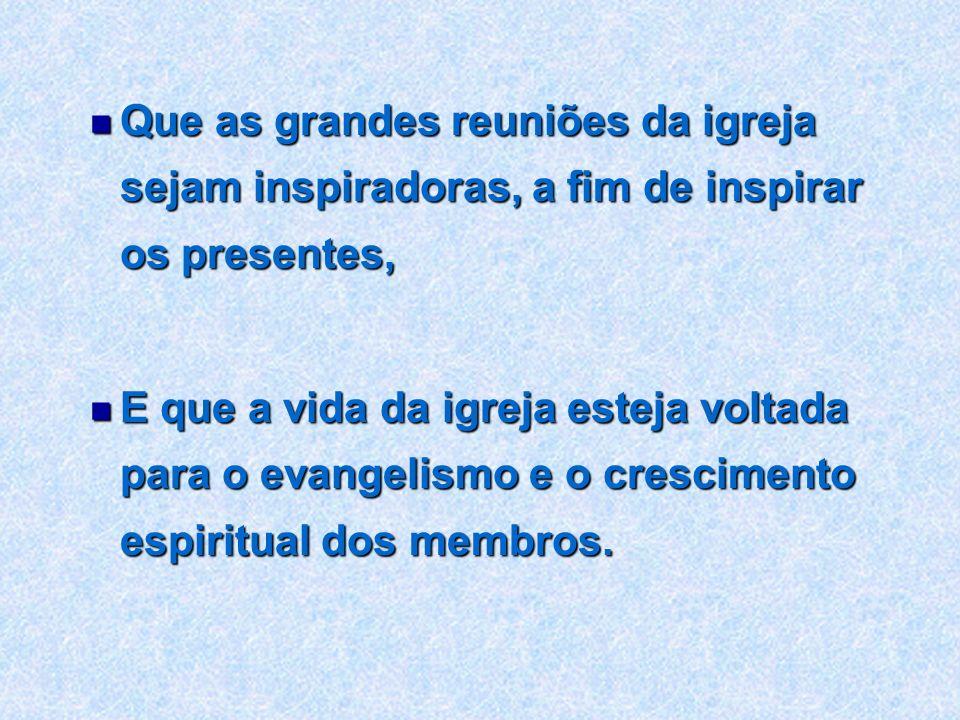 Que as grandes reuniões da igreja sejam inspiradoras, a fim de inspirar os presentes,