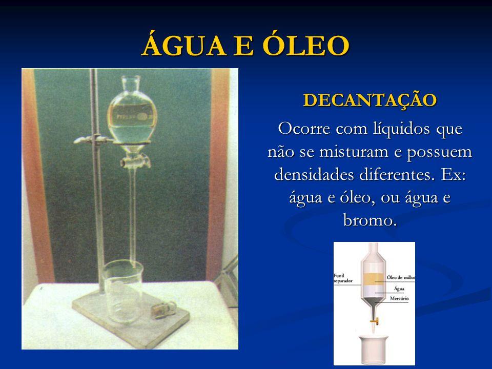 ÁGUA E ÓLEO DECANTAÇÃO. Ocorre com líquidos que não se misturam e possuem densidades diferentes.