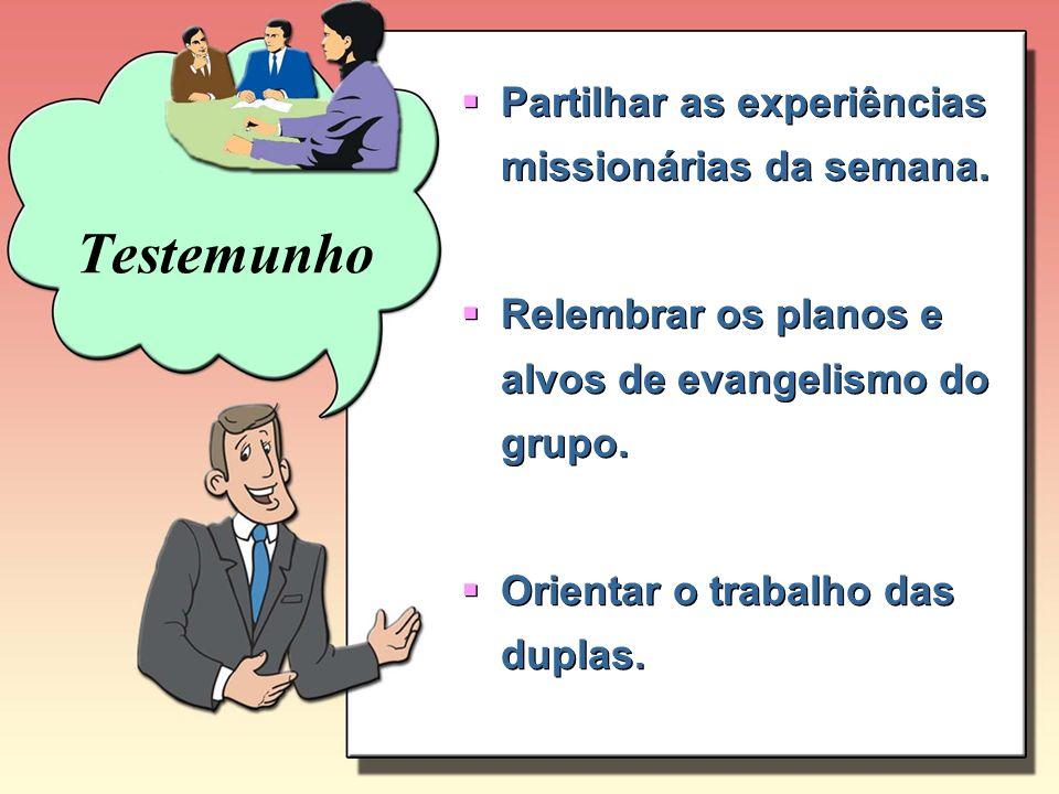 Testemunho Partilhar as experiências missionárias da semana.