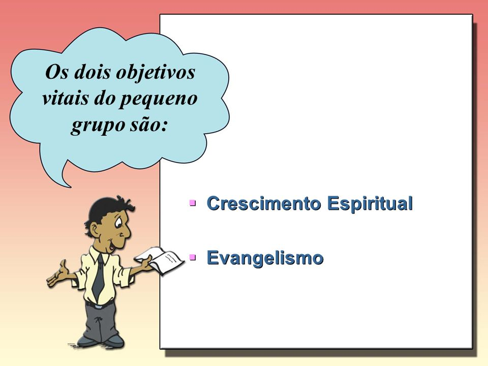 Os dois objetivos vitais do pequeno grupo são: