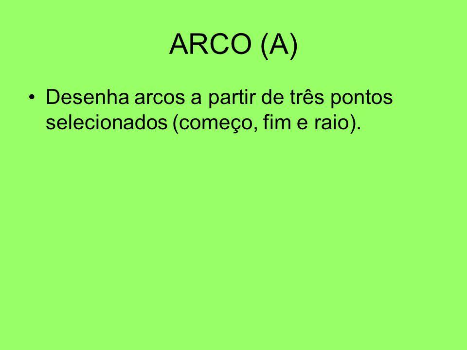 ARCO (A) Desenha arcos a partir de três pontos selecionados (começo, fim e raio).