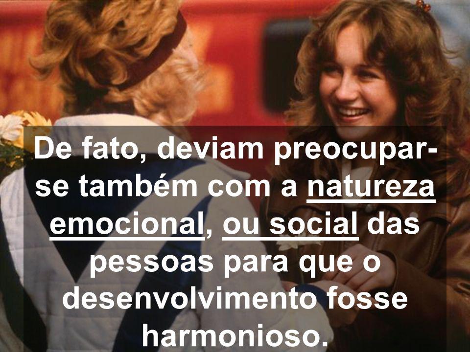 De fato, deviam preocupar-se também com a natureza emocional, ou social das pessoas para que o desenvolvimento fosse harmonioso.