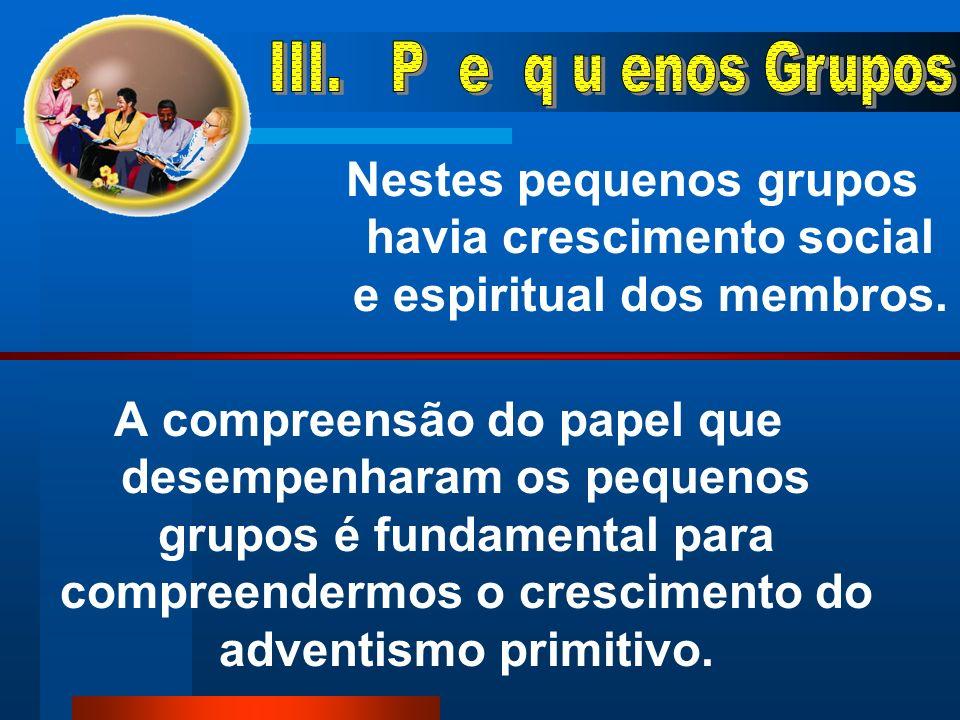 III. P e q u enos Grupos Nestes pequenos grupos havia crescimento social e espiritual dos membros.