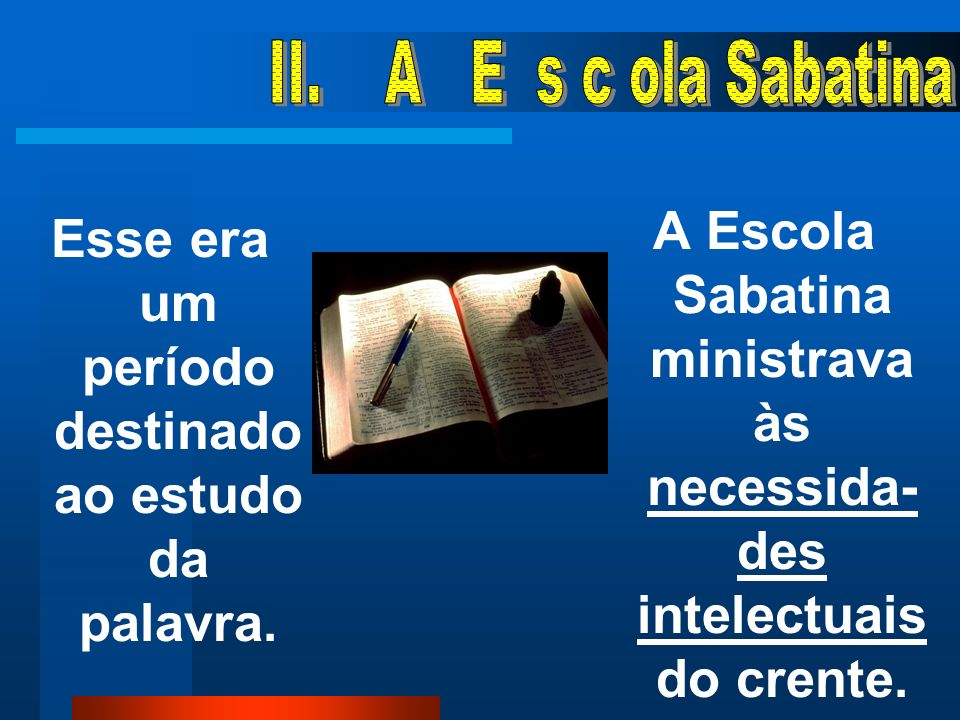A Escola Sabatina ministrava às necessida-des intelectuais do crente.