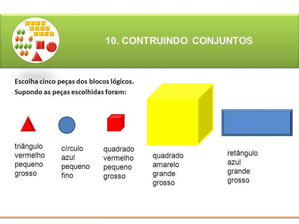 10. CONTRUINDO CONJUNTOS Escolha cinco peças dos blocos lógicos. Supondo as peças escolhidas foram: