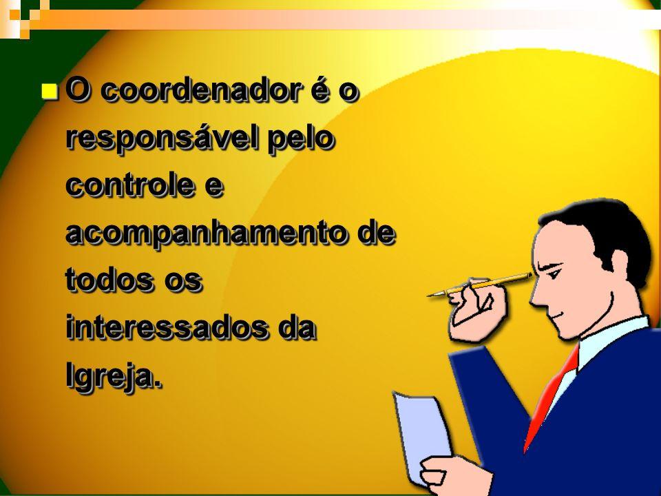 O coordenador é o responsável pelo controle e acompanhamento de todos os interessados da Igreja.