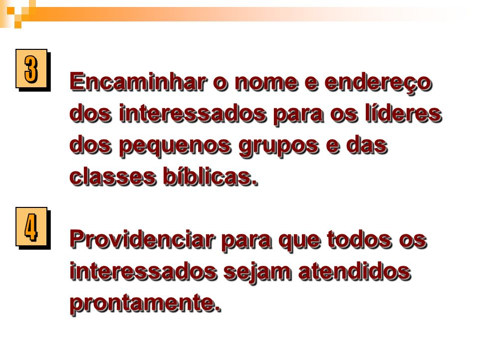 Encaminhar o nome e endereço dos interessados para os líderes dos pequenos grupos e das classes bíblicas. Providenciar para que todos os interessados sejam atendidos prontamente.