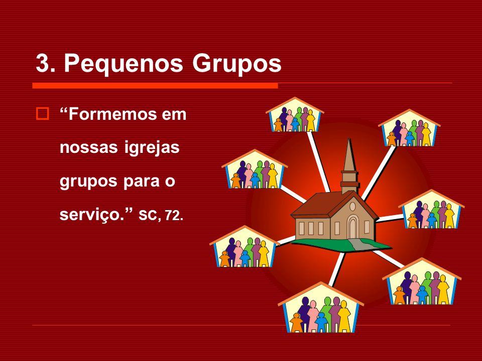 3. Pequenos Grupos Formemos em nossas igrejas grupos para o serviço. SC, 72.