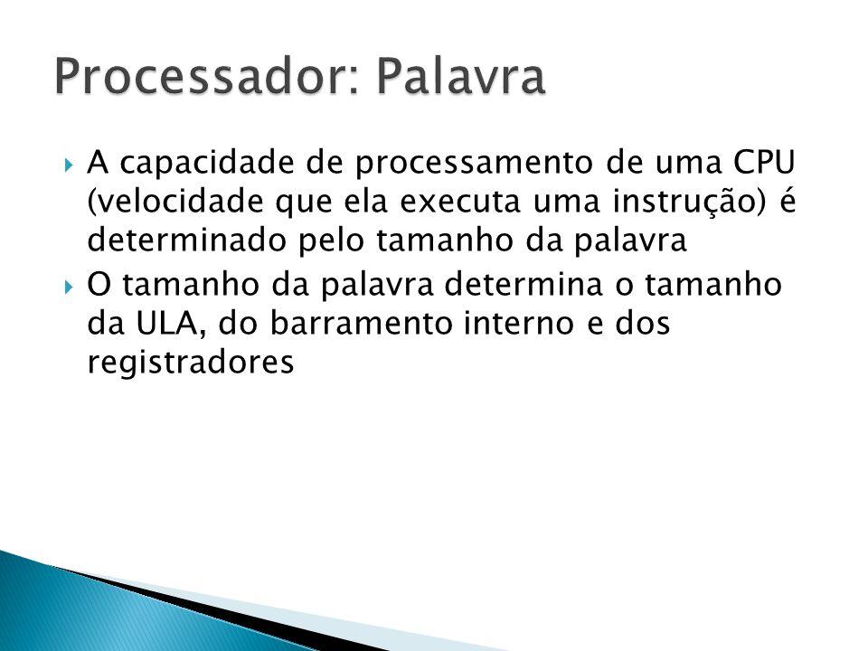 Processador: Palavra A capacidade de processamento de uma CPU (velocidade que ela executa uma instrução) é determinado pelo tamanho da palavra.
