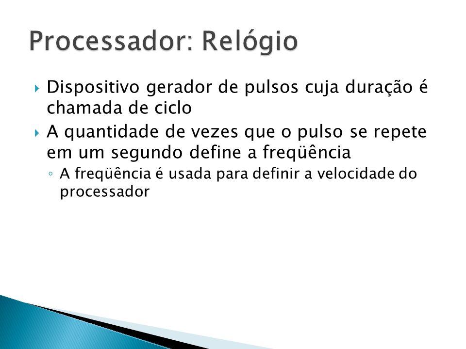 Processador: Relógio Dispositivo gerador de pulsos cuja duração é chamada de ciclo.