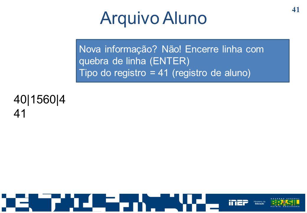 Arquivo Aluno Nova informação Não! Encerre linha com quebra de linha (ENTER) Tipo do registro = 41 (registro de aluno)