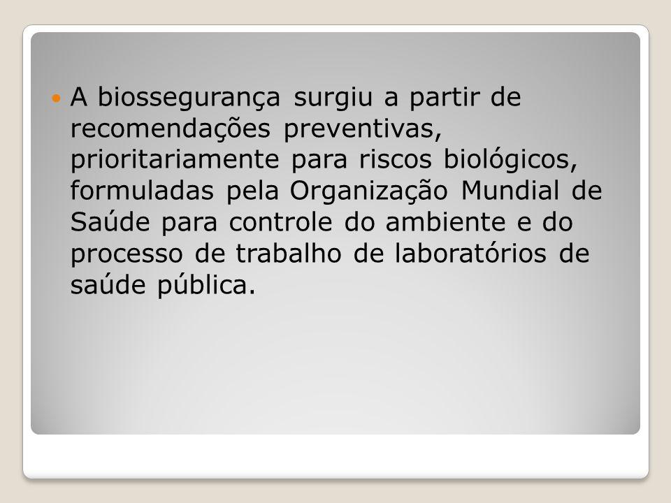 A biossegurança surgiu a partir de recomendações preventivas, prioritariamente para riscos biológicos, formuladas pela Organização Mundial de Saúde para controle do ambiente e do processo de trabalho de laboratórios de saúde pública.