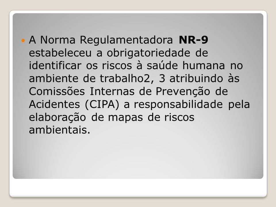 A Norma Regulamentadora NR-9 estabeleceu a obrigatoriedade de identificar os riscos à saúde humana no ambiente de trabalho2, 3 atribuindo às Comissões Internas de Prevenção de Acidentes (CIPA) a responsabilidade pela elaboração de mapas de riscos ambientais.