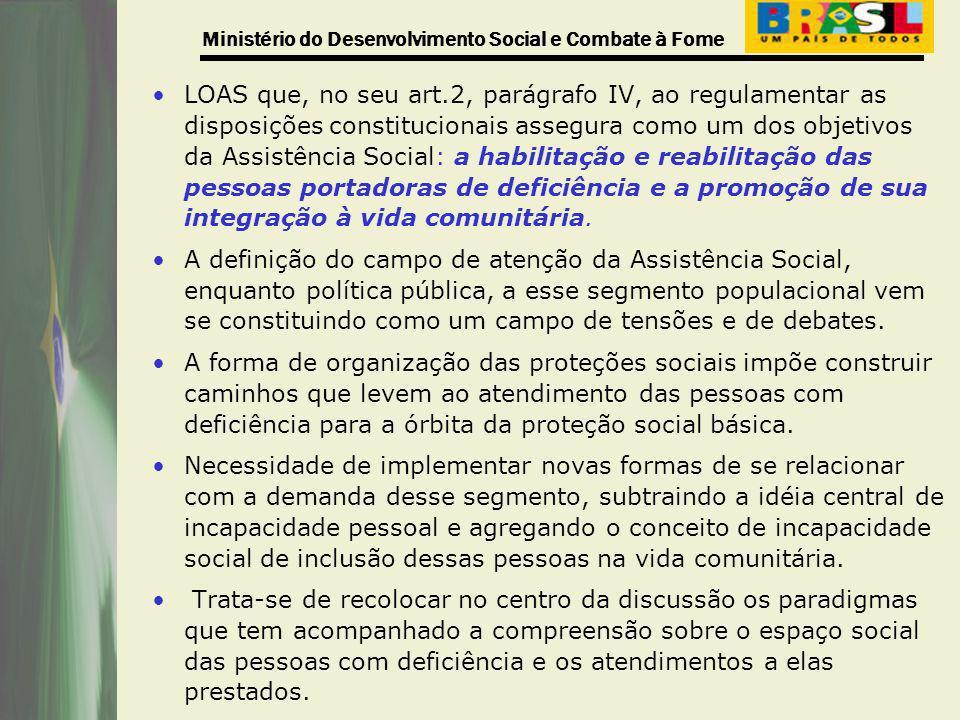 LOAS que, no seu art.2, parágrafo IV, ao regulamentar as disposições constitucionais assegura como um dos objetivos da Assistência Social: a habilitação e reabilitação das pessoas portadoras de deficiência e a promoção de sua integração à vida comunitária.