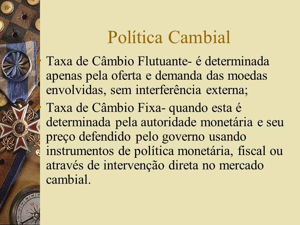Política CambialTaxa de Câmbio Flutuante- é determinada apenas pela oferta e demanda das moedas envolvidas, sem interferência externa;