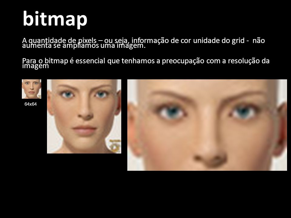 bitmap A quantidade de pixels – ou seja, informação de cor unidade do grid - não aumenta se ampliamos uma imagem.