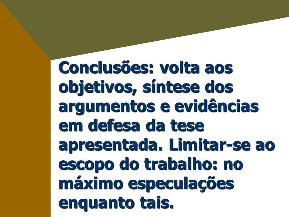 Conclusões: volta aos objetivos, síntese dos argumentos e evidências em defesa da tese apresentada. Limitar-se ao escopo do trabalho: no máximo especulações enquanto tais.