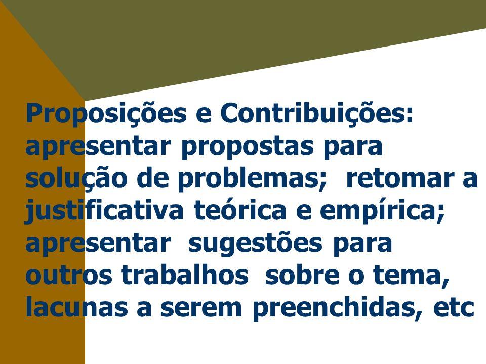 Proposições e Contribuições: apresentar propostas para solução de problemas; retomar a justificativa teórica e empírica; apresentar sugestões para outros trabalhos sobre o tema, lacunas a serem preenchidas, etc