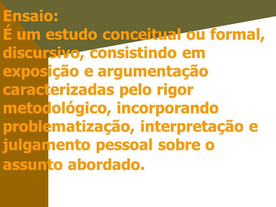 Ensaio: É um estudo conceitual ou formal, discursivo, consistindo em exposição e argumentação caracterizadas pelo rigor metodológico, incorporando problematização, interpretação e julgamento pessoal sobre o assunto abordado.