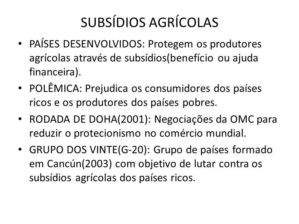 SUBSÍDIOS AGRÍCOLAS PAÍSES DESENVOLVIDOS: Protegem os produtores agrícolas através de subsídios(benefício ou ajuda financeira).