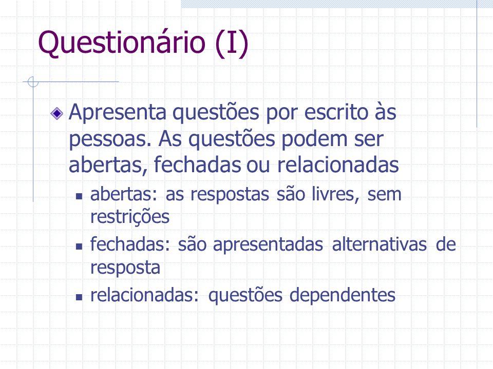 Questionário (I) Apresenta questões por escrito às pessoas. As questões podem ser abertas, fechadas ou relacionadas.