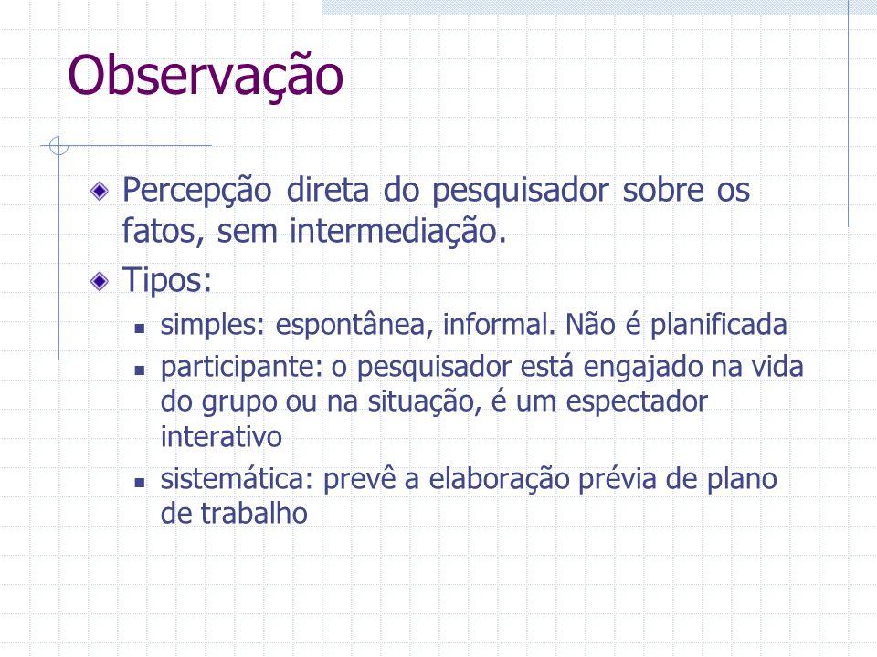 ObservaçãoPercepção direta do pesquisador sobre os fatos, sem intermediação. Tipos: simples: espontânea, informal. Não é planificada.