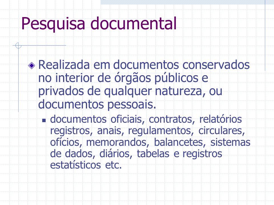 Pesquisa documentalRealizada em documentos conservados no interior de órgãos públicos e privados de qualquer natureza, ou documentos pessoais.