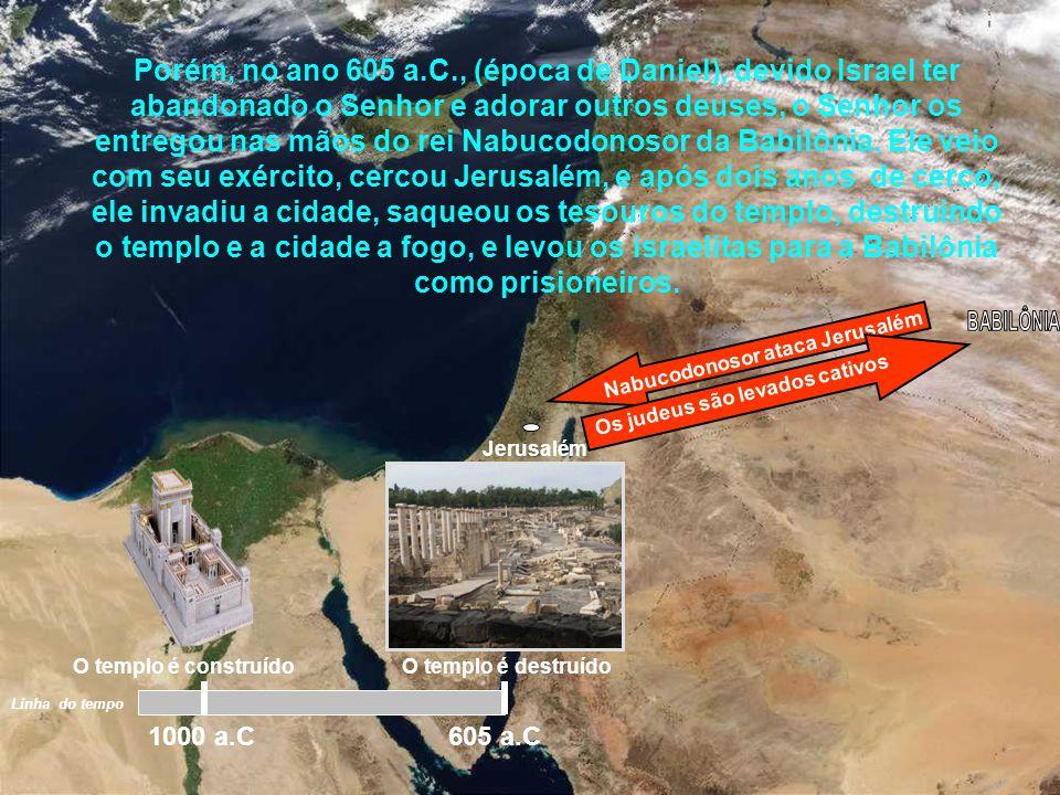 Porém, no ano 605 a.C., (época de Daniel), devido Israel ter abandonado o Senhor e adorar outros deuses, o Senhor os entregou nas mãos do rei Nabucodonosor da Babilônia. Ele veio com seu exército, cercou Jerusalém, e após dois anos de cerco, ele invadiu a cidade, saqueou os tesouros do templo, destruindo o templo e a cidade a fogo, e levou os israelitas para a Babilônia como prisioneiros.