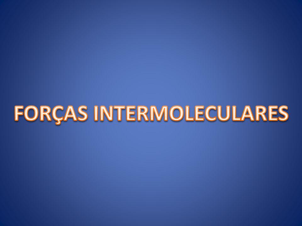 FORÇAS INTERMOLECULARES FORÇAS INTERMOLECULARES