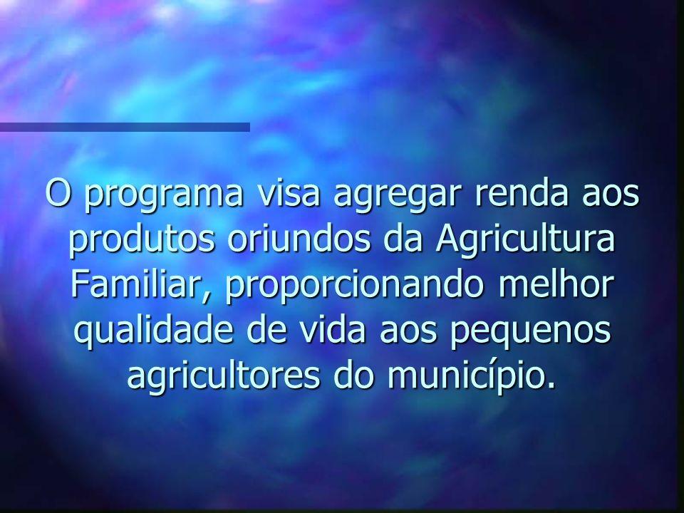 O programa visa agregar renda aos produtos oriundos da Agricultura Familiar, proporcionando melhor qualidade de vida aos pequenos agricultores do município.