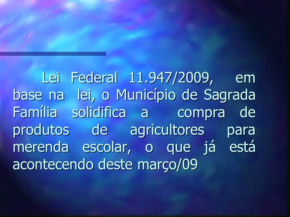 Lei Federal 11.947/2009, em base na lei, o Município de Sagrada Família solidifica a compra de produtos de agricultores para merenda escolar, o que já está acontecendo deste março/09