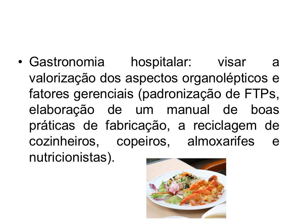 Gastronomia hospitalar: visar a valorização dos aspectos organolépticos e fatores gerenciais (padronização de FTPs, elaboração de um manual de boas práticas de fabricação, a reciclagem de cozinheiros, copeiros, almoxarifes e nutricionistas).