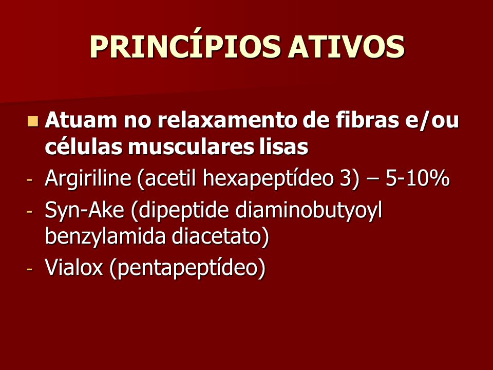 PRINCÍPIOS ATIVOS Atuam no relaxamento de fibras e/ou células musculares lisas. Argiriline (acetil hexapeptídeo 3) – 5-10%