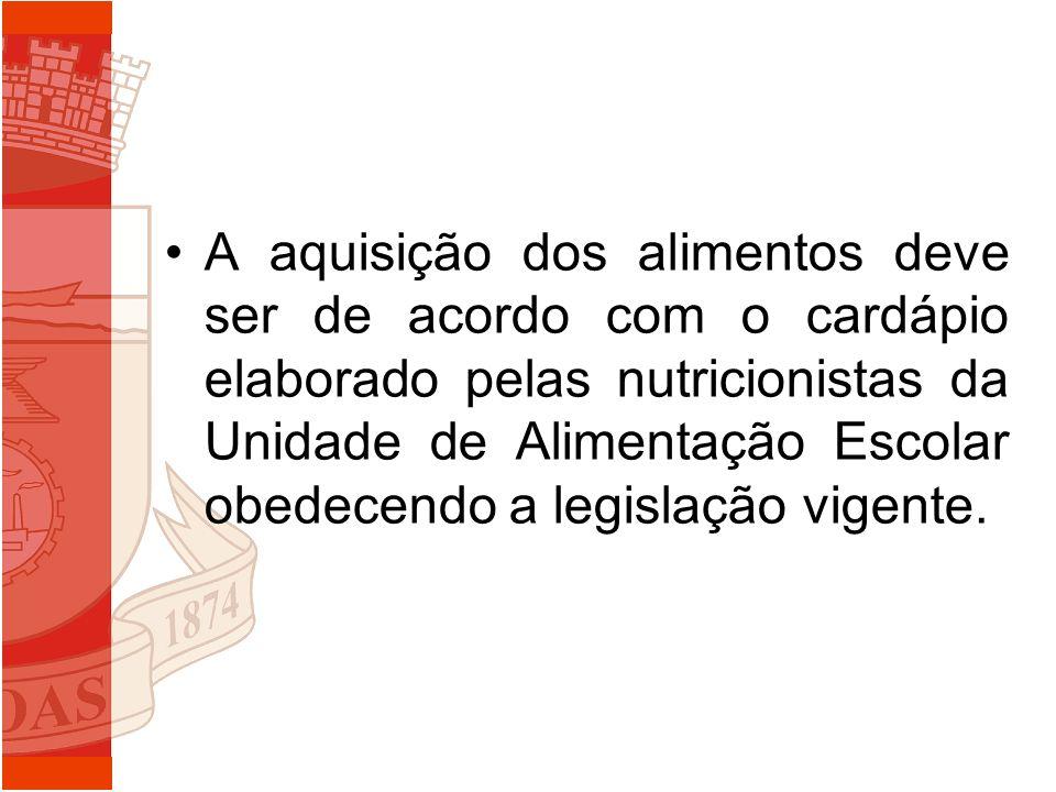 A aquisição dos alimentos deve ser de acordo com o cardápio elaborado pelas nutricionistas da Unidade de Alimentação Escolar obedecendo a legislação vigente.