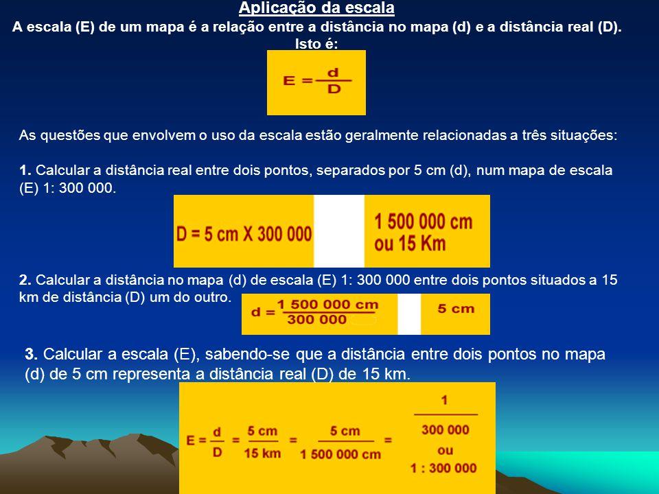 Aplicação da escala A escala (E) de um mapa é a relação entre a distância no mapa (d) e a distância real (D). Isto é: