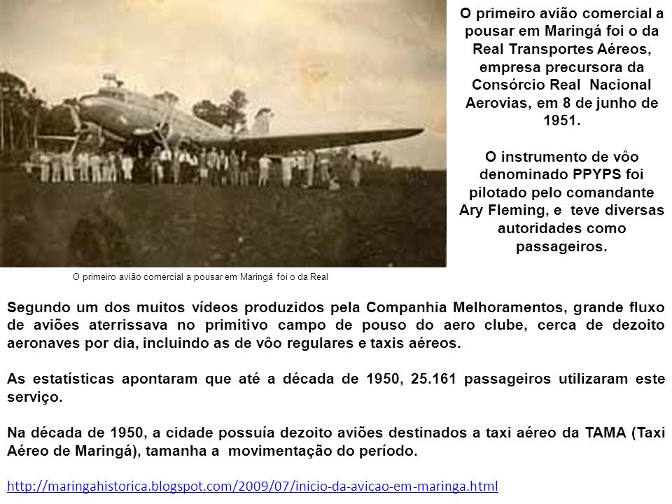 O primeiro avião comercial a pousar em Maringá foi o da Real Transportes Aéreos, empresa precursora da Consórcio Real Nacional Aerovias, em 8 de junho de 1951.