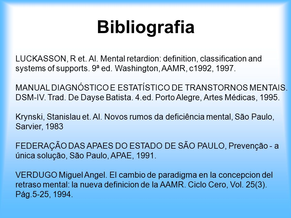 Bibliografia LUCKASSON, R et. Al. Mental retardion: definition, classification and systems of supports. 9ª ed. Washington, AAMR, c1992, 1997.