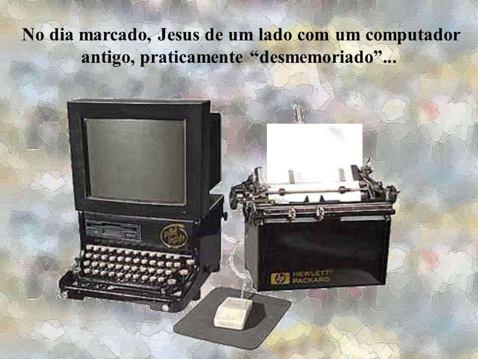 No dia marcado, Jesus de um lado com um computador antigo, praticamente desmemoriado ...