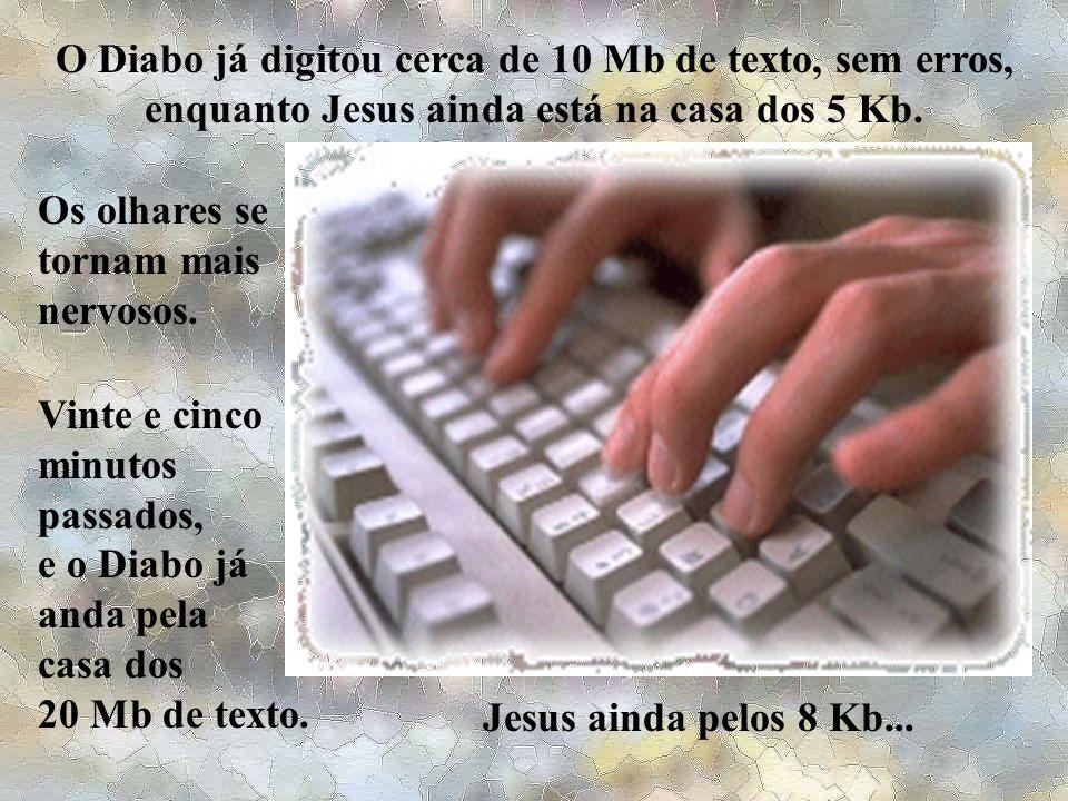 O Diabo já digitou cerca de 10 Mb de texto, sem erros, enquanto Jesus ainda está na casa dos 5 Kb.