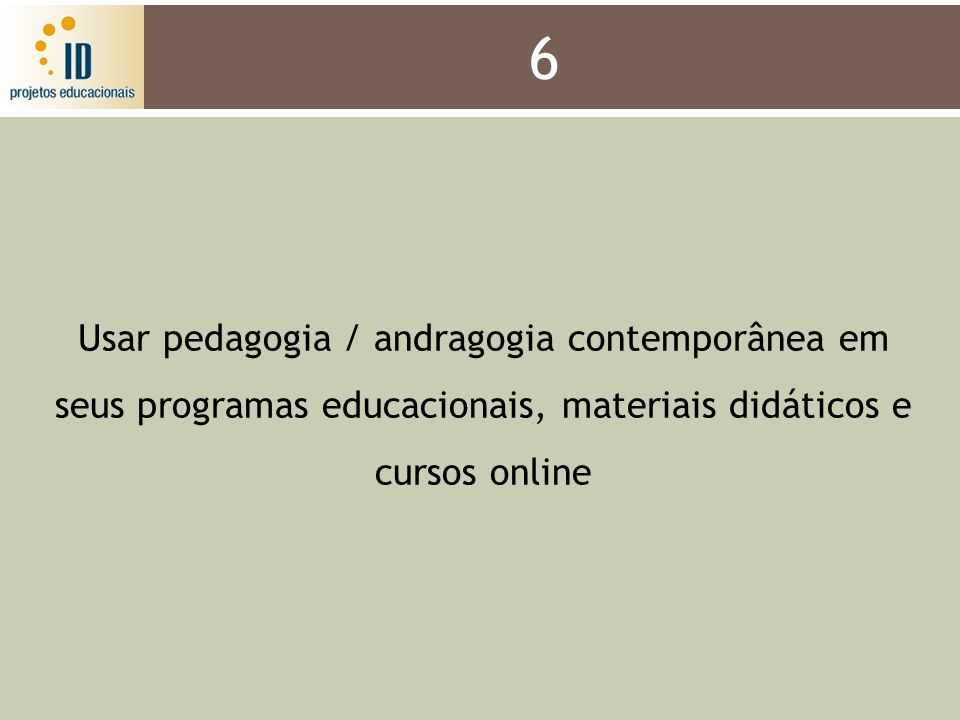 6 Usar pedagogia / andragogia contemporânea em seus programas educacionais, materiais didáticos e cursos online.