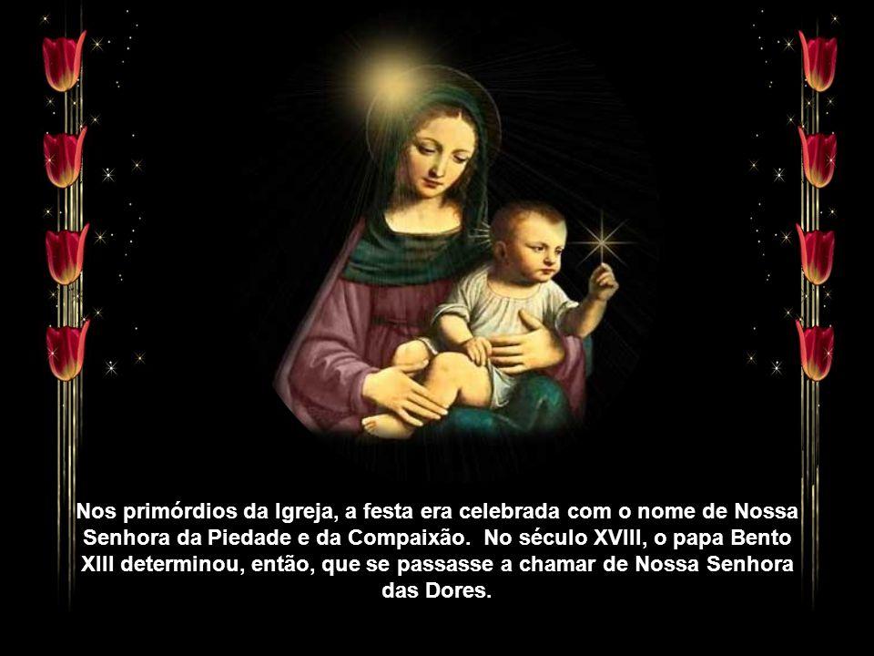 Nos primórdios da Igreja, a festa era celebrada com o nome de Nossa Senhora da Piedade e da Compaixão. No século XVIII, o papa Bento XIII determinou, então, que se passasse a chamar de Nossa Senhora das Dores.