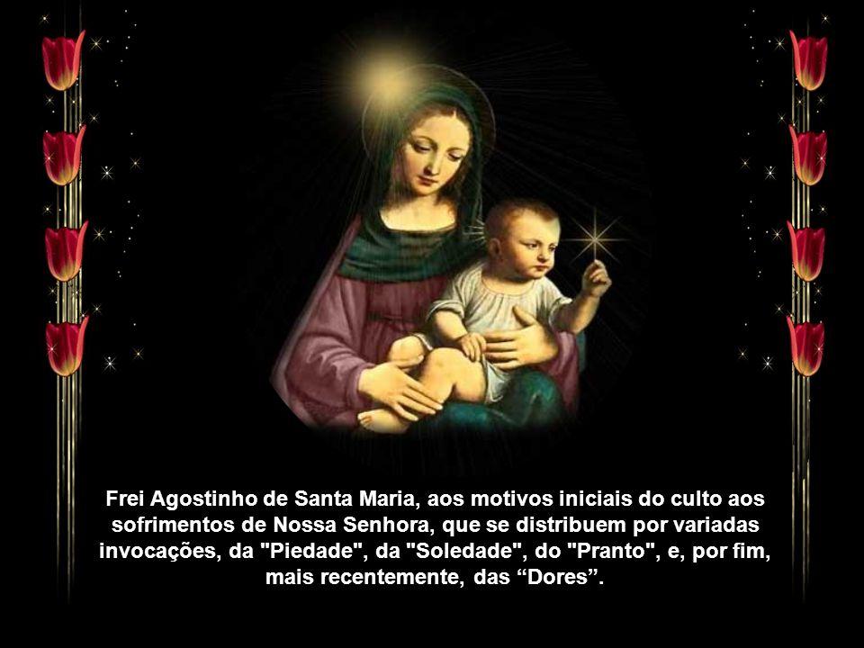 Frei Agostinho de Santa Maria, aos motivos iniciais do culto aos sofrimentos de Nossa Senhora, que se distribuem por variadas invocações, da Piedade , da Soledade , do Pranto , e, por fim, mais recentemente, das Dores .