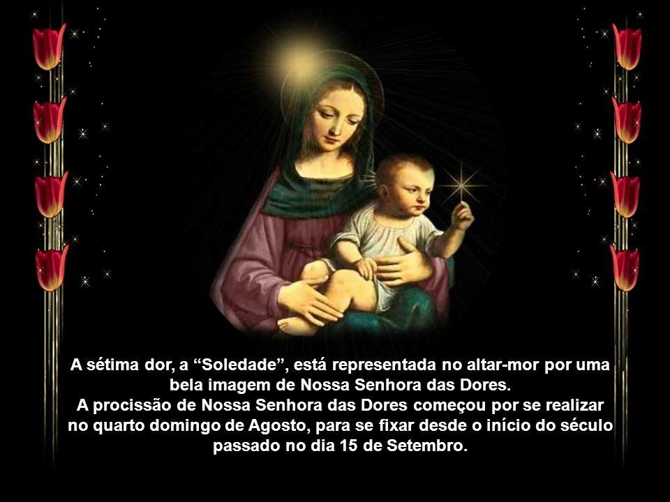 A sétima dor, a Soledade , está representada no altar-mor por uma bela imagem de Nossa Senhora das Dores.