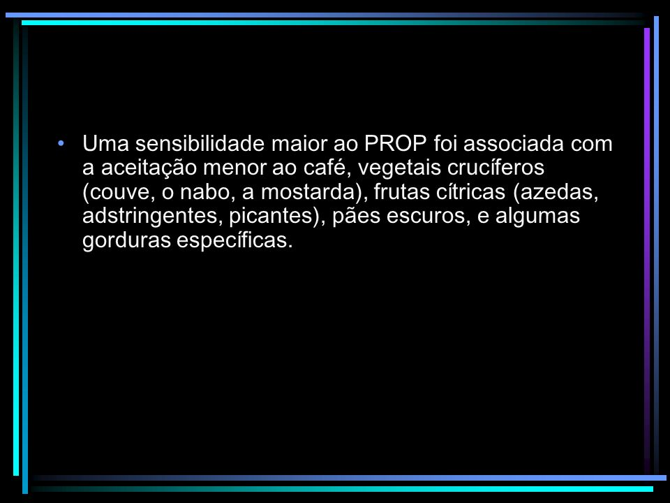 Uma sensibilidade maior ao PROP foi associada com a aceitação menor ao café, vegetais crucíferos (couve, o nabo, a mostarda), frutas cítricas (azedas, adstringentes, picantes), pães escuros, e algumas gorduras específicas.