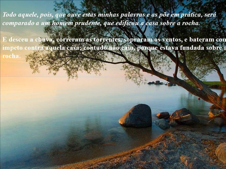 Todo aquele, pois, que ouve estas minhas palavras e as põe em prática, será comparado a um homem prudente, que edificou a casa sobre a rocha.