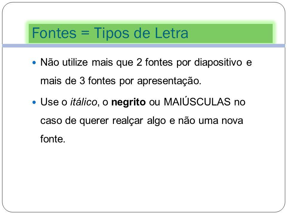 Fontes = Tipos de Letra Não utilize mais que 2 fontes por diapositivo e mais de 3 fontes por apresentação.