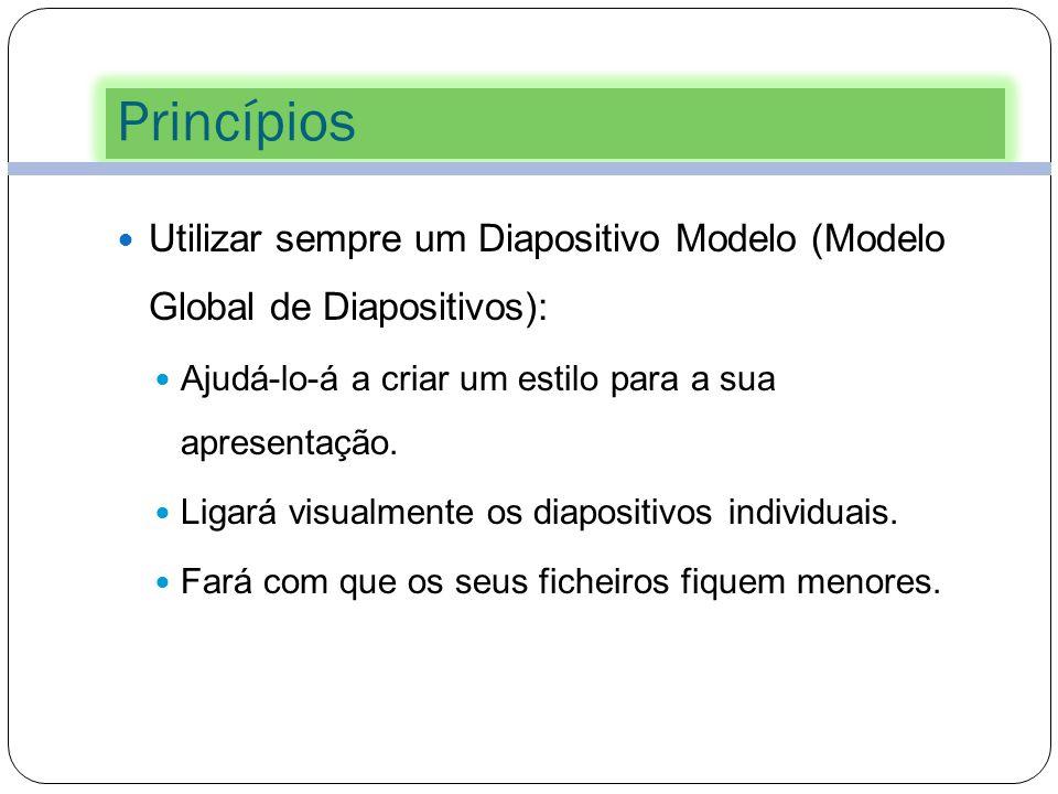 Princípios Utilizar sempre um Diapositivo Modelo (Modelo Global de Diapositivos): Ajudá-lo-á a criar um estilo para a sua apresentação.
