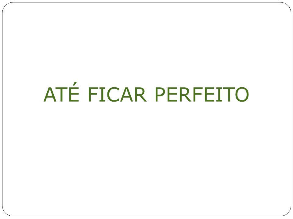ATÉ FICAR PERFEITO