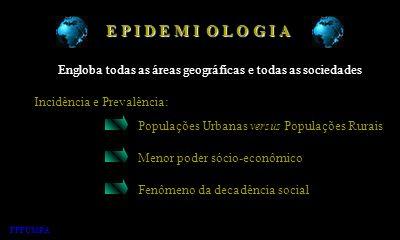 E P I D E M I O L O G I A. Engloba todas as áreas geográficas e todas as sociedades. Incidência e Prevalência: