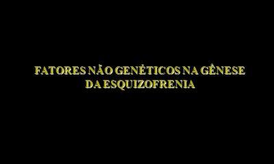 FATORES NÃO GENÉTICOS NA GÊNESE DA ESQUIZOFRENIA